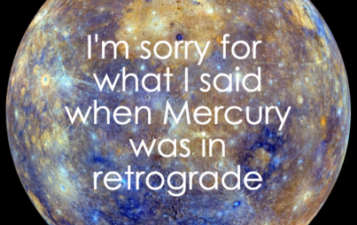 I'm sorry for what I said when Mercury was in retrograde.